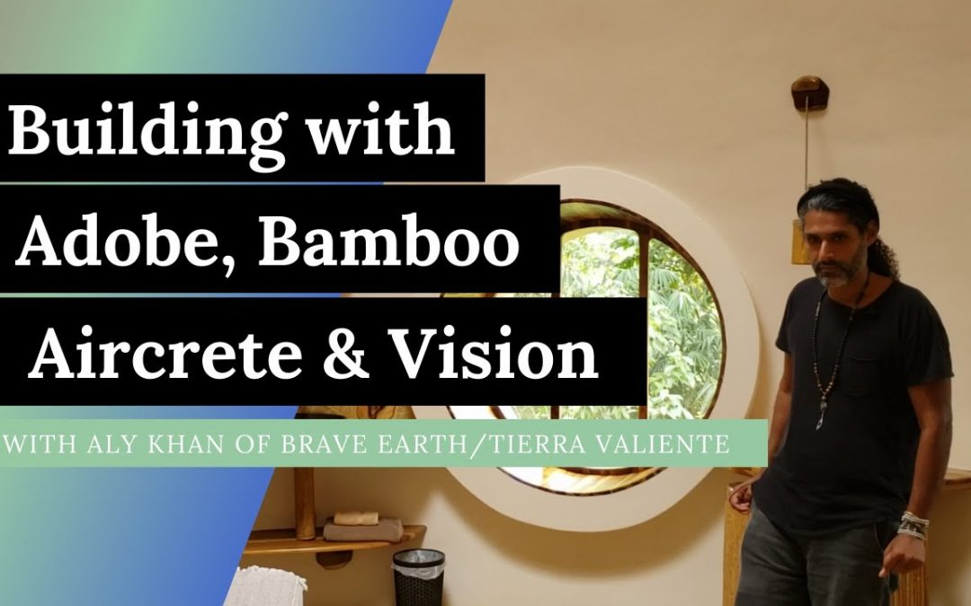 Building with Adobe, Bamboo, Aircrete & Vision [Aly Khan from Brave Earth intentional community]